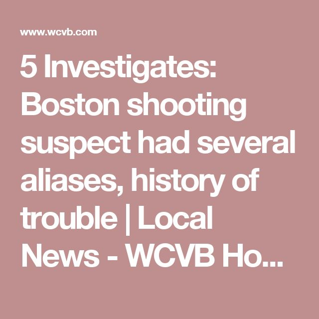 5 Investigates: Boston shooting suspect had several aliases, history of trouble | Local News - WCVB Home