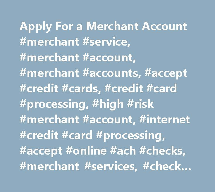 Apply For a Merchant Account #merchant #service, #merchant #account, #merchant #accounts, #accept #credit #cards, #credit #card #processing, #high #risk #merchant #account, #internet #credit #card #processing, #accept #online #ach #checks, #merchant #services, #check #batch #processing, #payment #processing, #donation #billing, #online #check #processing, #duplicate #transaction #prevention, #credit #card #verification, #accept #credit #card #orders, #mobile #processing, #internet…