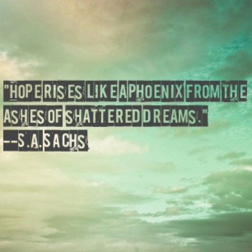 Hope rises like a phoenix from the ashes of shattered dreams. -S.A.Sachs  #hope #recovery #quote