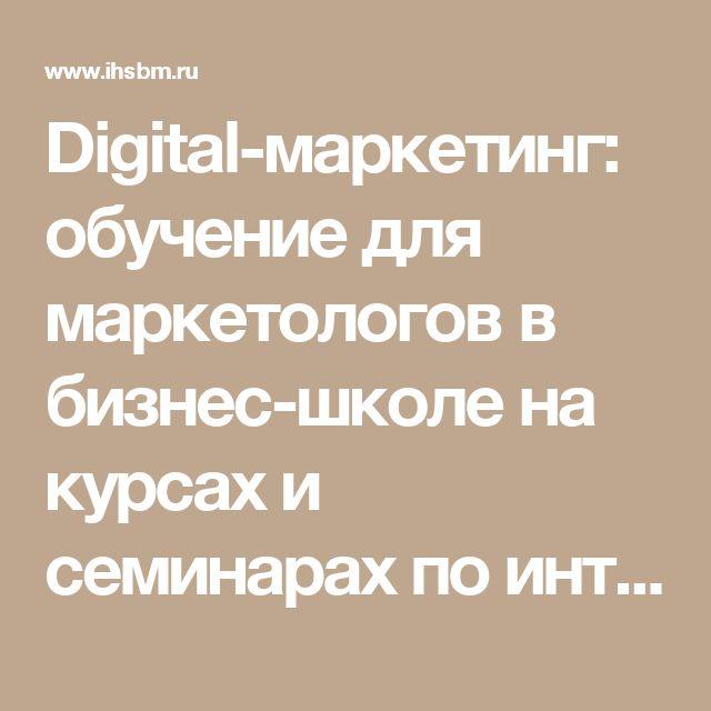 Digital-маркетинг: обучение для маркетологов в бизнес-школе на курсах и семинарах по интернет-маркетингу в Москве