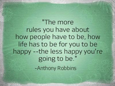 The more rules you have about how people have to be, how life has to be for you to be happy--the less happy you're going to be. -Anthony Robbins #Anthonyrobbinsquotes ~Quotes ByTT