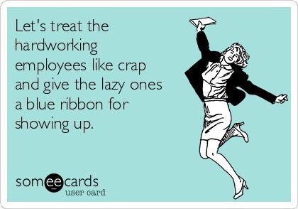 Let's treat thehardworkingemployees like crapand give the lazy onesa blue ribbon forshowing up.