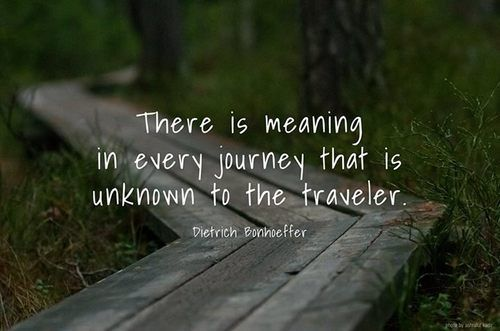 """There is meaning in every journey that is unknown to the traveler."" Dietrich Bonhoeffer"