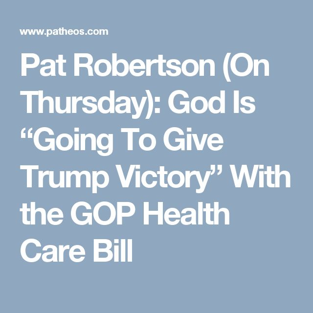 "Pat Robertson (On Thursday): God Is ""Going To Give Trump Victory"" With the GOP Health Care Bill"