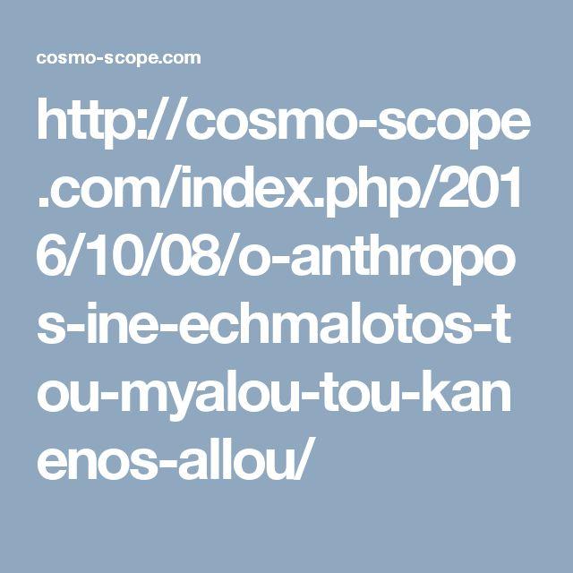 http://cosmo-scope.com/index.php/2016/10/08/o-anthropos-ine-echmalotos-tou-myalou-tou-kanenos-allou/
