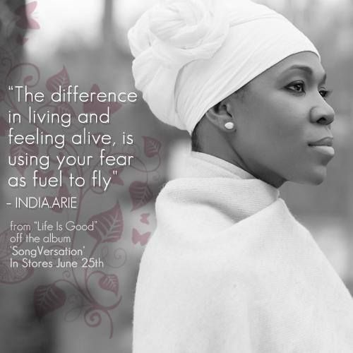 """The difference between living and feeling alive is using your fear as a fuel to fly."" ~India Arie"