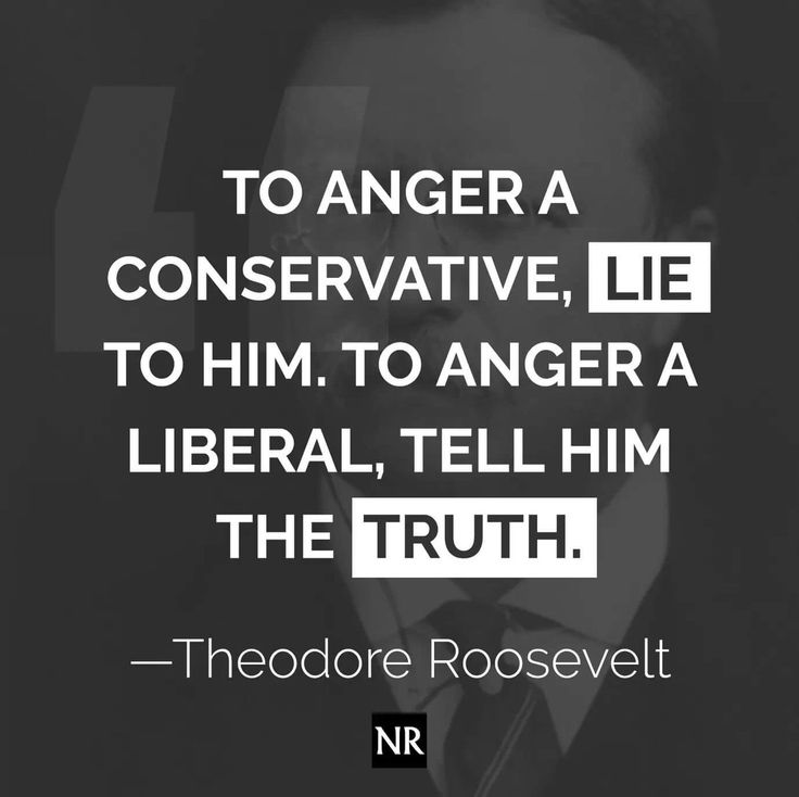 To anger a conservative, lie to him.  To anger a liberal, tell him the truth.  ~ Theodore Roosevelt