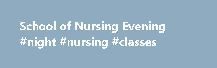 School of Nursing Evening #night #nursing #classes http://australia.remmont.com/school-of-nursing-evening-night-nursing-classes/  # Evening/Saturday Option The four, 16-week semesters in the evening/Saturday option offer the student with daytime commitments an opportunity to pursue an education with convenient evening classes. The evening/Saturday option is a fur evening per week. Classes generally begin at 6:00 pm, with a Saturday mandatory clinical requirement from 7:00 am to 4:00 pm…