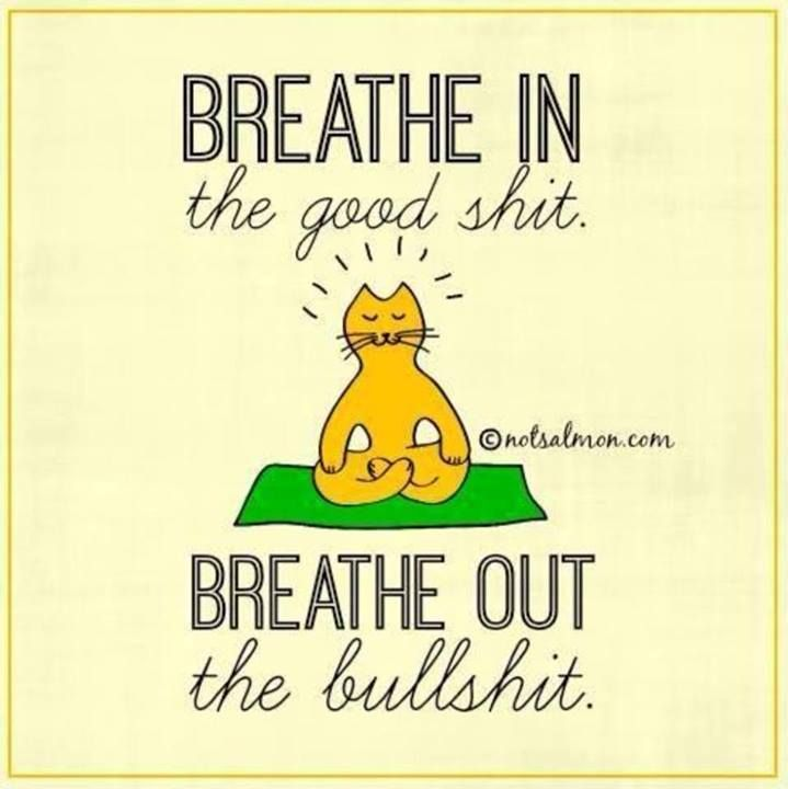 Breathe in the good shit. Breathe out the bullshit.