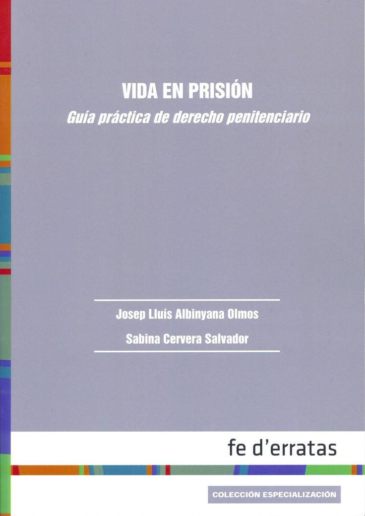Vida en prisión : guía práctica de derecho penitenciario / Josep Lluís Albinyana Olmos, Sabina Cervera Salvador. Madrid : Fe d'erratas, 2014. Sig. 343.81 Alb