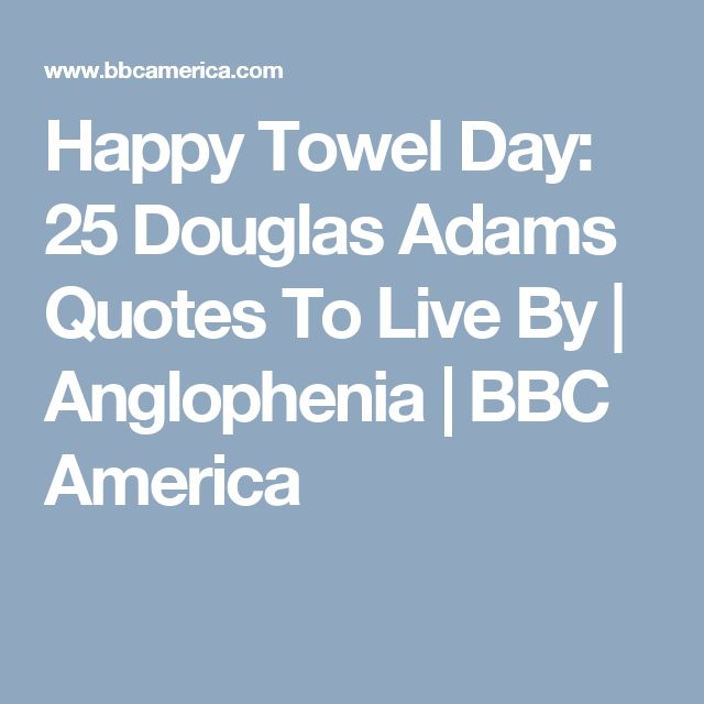 Happy Towel Day: 25 Douglas Adams Quotes To Live By | Anglophenia | BBC America