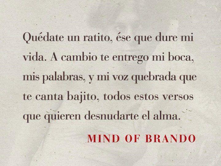 Quédate un ratito, ése que dure mi vida. A cambio te entrego mi boca, mis palabras, y mi voz quebrada que te canta bajito, todos estos versos que quieren desnudarte el alma. -Brando, Mind of Brando