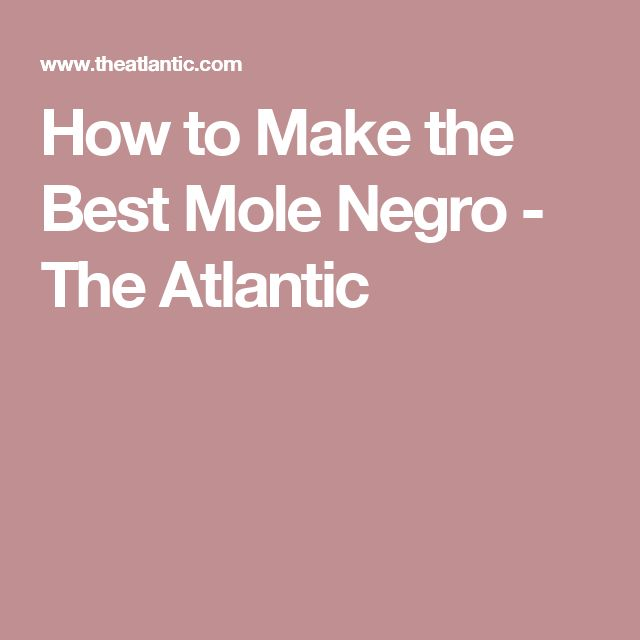 How to Make the Best Mole Negro - The Atlantic