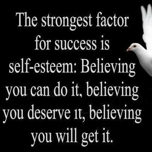 //The strongest factor for success is self-esteem: Believing you can do it, believing you deserve it, believing you will get it.#inspires