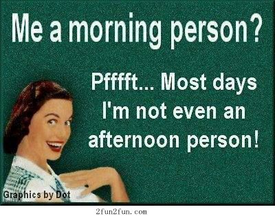 Me a morning person? Pfftfft, most days I'm not even an afternoon person!