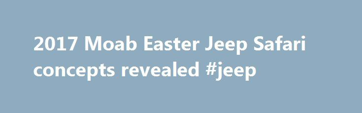2017 Moab Easter Jeep Safari concepts revealed #jeep http://chicago.remmont.com/2017-moab-easter-jeep-safari-concepts-revealed-jeep/  # Every Easter, thousands of Jeep enthusiats descend on Moab, Utah, and Jeep hides a few colorful eggs for them to find among the rocks. The custom rides aren't meant for production, but showcase items available in the Jeep Performance Parts catalog and offer an outlet for the company's designers to try out some wild ideas. Jeep Safari The Jeep Safari is…