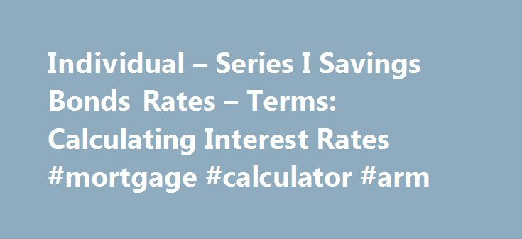 Individual – Series I Savings Bonds Rates – Terms: Calculating Interest Rates #mortgage #calculator #arm http://mortgage.nef2.com/individual-series-i-savings-bonds-rates-terms-calculating-interest-rates-mortgage-calculator-arm/  #historical interest rates # RESEARCH CENTER We're pleased to hear from our customers regarding their satisfaction with our website. Although your browser settings don't allow you to view the website survey we're conducting, please e-mail your comments. Series I…