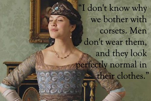"""Lady Sybil: """"I don't know why we bother with corsets. Men don't wear them and they look perfectly normal in their clothes"""""""