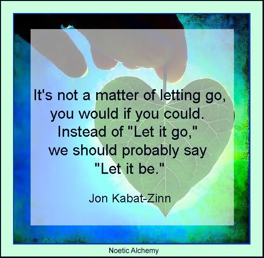 "It's not a matter of letting go, you would if you could. Instead of ""Let it go,"" we should probably say ""Let it be."" Jon Kabat-Zinn"