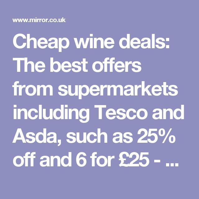 Cheap wine deals: The best offers from supermarkets including Tesco and Asda, such as 25% off and 6 for £25 - Mirror Online