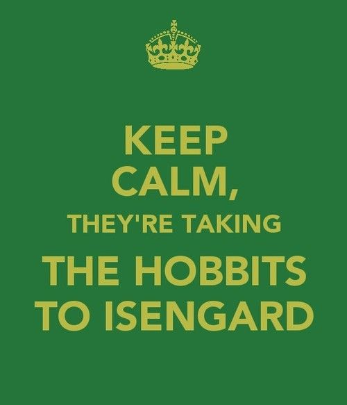 Keep calm, they're taking the Hobbits to Isengard