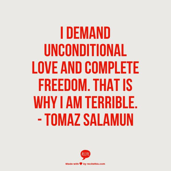 """""""I demand unconditional love and complete freedom. That is why I am terrible."""" - Tomaz Salamun"""