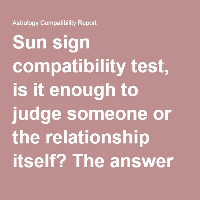 Sun sign compatibility test, is it enough to judge someone or the relationship itself? The answer is a complete 'no'. Yes, we all have seen many commenting 'Oh! I am compatible with the water signs' or 'ew!!!!!! He's a Gemini, the most incompatible to me!' Now I know that Gemini are jerks for some the scorps too  [just kidding ;) ] You may find behavior pattern in people with the same sun sign, but it's too broad and far fetched to come to any conclusion.
