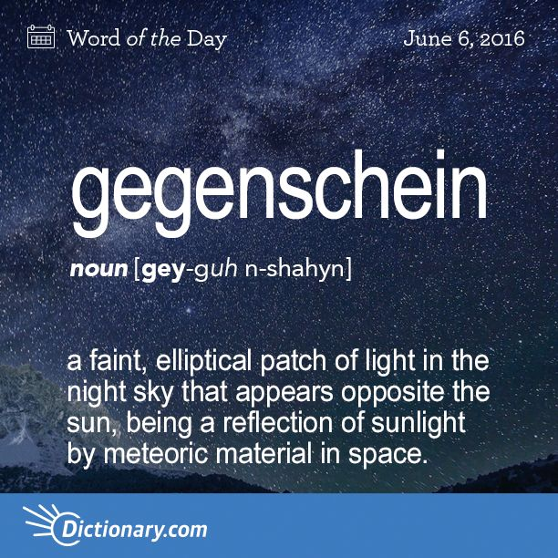 Dictionary.com's Word of the Day - gegenschein - Astronomy. a faint, elliptical patch of light in the night sky that appears opposite the sun, being a reflection of sunlight by meteoric material in space.