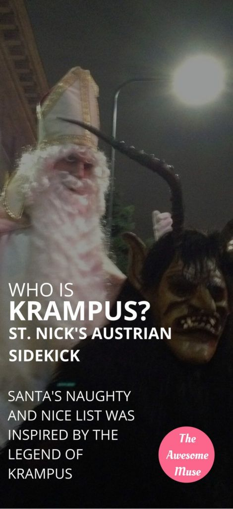 Who is Krampus? In the Austrian Christmas tradition, Krampus is St. Nick's sidekick. Where St. Nicholas brought gifts to the children at Christmas, he needed someone to let him know who was on the nice list, and who was on the naughty list. Krampus handled the naughty list for St. Nick. Krampus | Krampus costume | Krampus mask | St. Nick traditions | Christmas traditions around the world | Christmas tradition in Austria | St. Nicholas