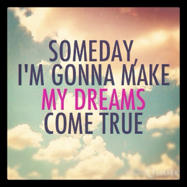 Someday, I'm Gonna Make My Dreams Come True. #someday # ...