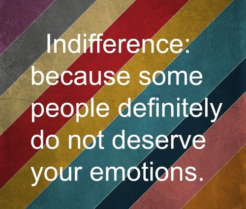 Indifference, because some people do not deserve your emotions.