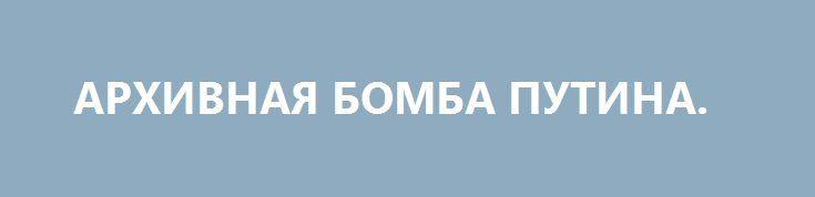 АРХИВНАЯ БОМБА ПУТИНА. http://rusdozor.ru/2017/07/04/arxivnaya-bomba-putina/  До обидного тихо и незаметно произошло одно очень интересное и важное событие. Президент России Владимир Путин встретился и беседовал с одним из руководителей государственной службы, имя которого нечасто попадает в прессу. Нет, этот человек — не тайный агент, хотя по ...