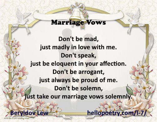 Marriage Vows Don't be mad, just madly in love with me. Don't speak, just be eloquent in your affection. Don't be arrogant, just always be proud of me. Don't be solemn, just take our marriage vows solemnly.