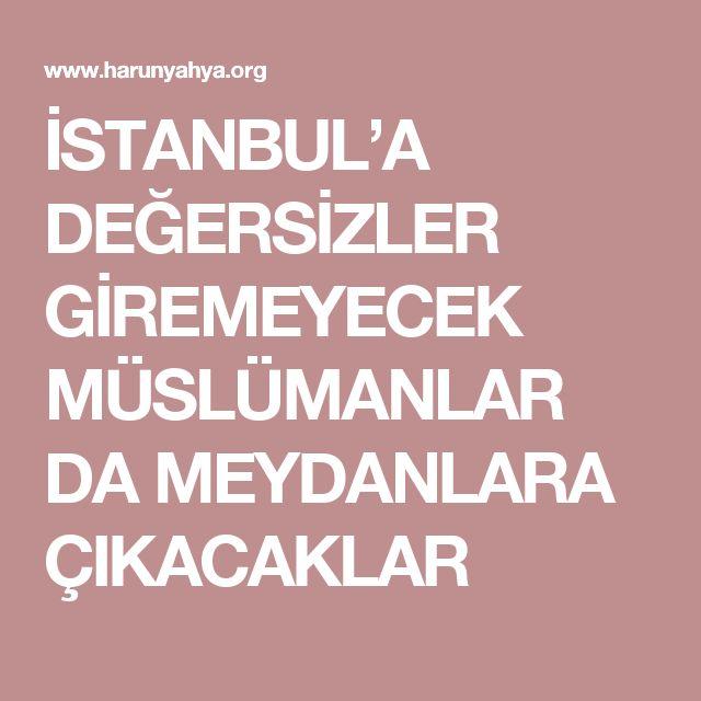İSTANBUL'A DEĞERSİZLER GİREMEYECEK MÜSLÜMANLAR DA MEYDANLARA ÇIKACAKLAR
