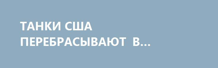 ТАНКИ США ПЕРЕБРАСЫВАЮТ В ПРИБАЛТИКУ И ПОЛЬШУ http://rusdozor.ru/2017/01/09/tanki-ssha-perebrasyvayut-v-pribaltiku-i-polshu/  Бронетехнику США прибыли выгружают в Германии. Видео канала «Ukraine on fire».