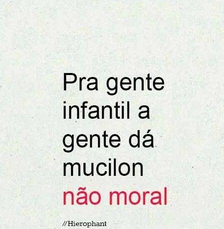 Pra gente infantil a gente dá mucilon não moral. #frases #citaçoes
