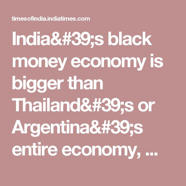India's black money economy is bigger than Thailand's or Argentina's entire economy, Watch Videos Online | Times of India Videos