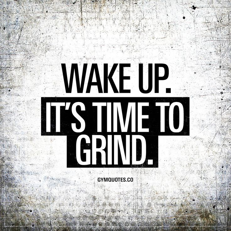 Wake up. It's time to grind.