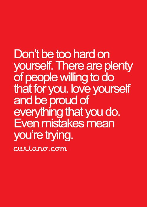 Love yourself and be proud of everything that you do.