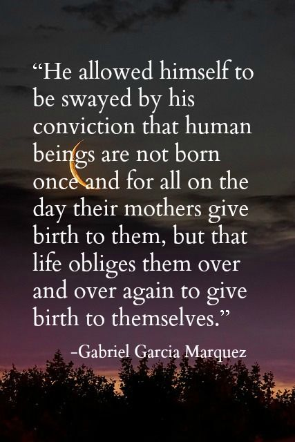 """human beings are not born once and for all ... life obliges them over and over again to give birth to themselves"" -Love in the Time of Cholera - Gabriel Garcia Marquez"