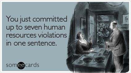 You just committed up to seven human resources violations in one sentence.
