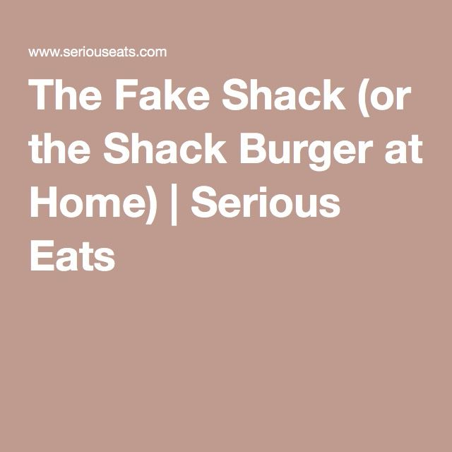 The Fake Shack (or the Shack Burger at Home) | Serious Eats - my fella ...