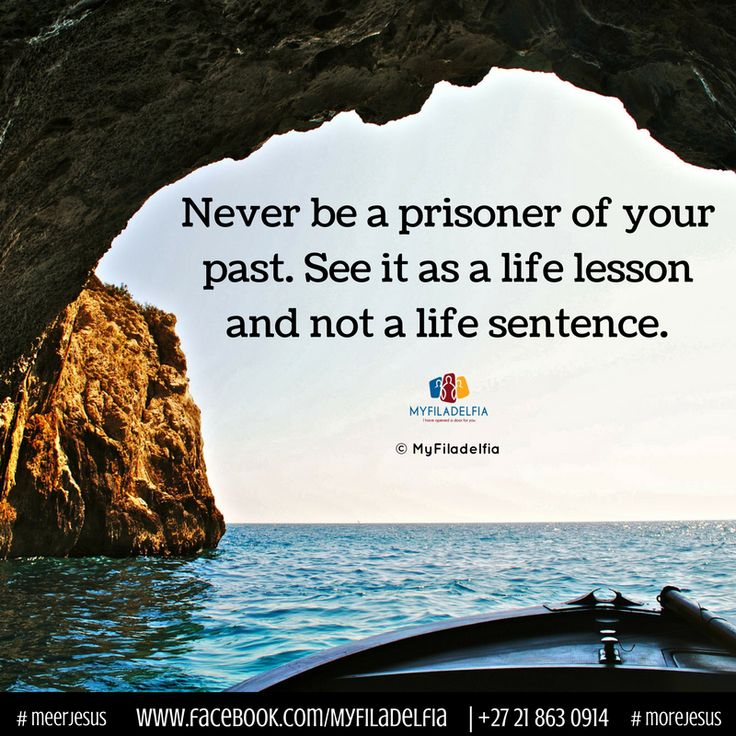 Never be a prisoner of your past. See it as a life lesson and not a life sentence.
