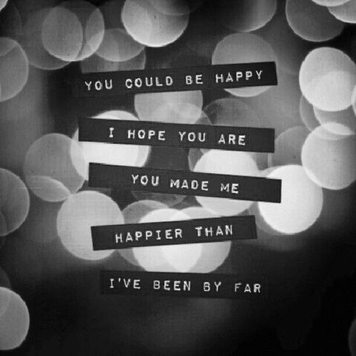 """'You could be happy. I hope you are.'  from """"You Could Be Happy"""" (by Snow Patrol) a song that really speaks to how much you hope someone you cared about deeply is doing well, even if you never see them again and have no way of knowing how they are."""