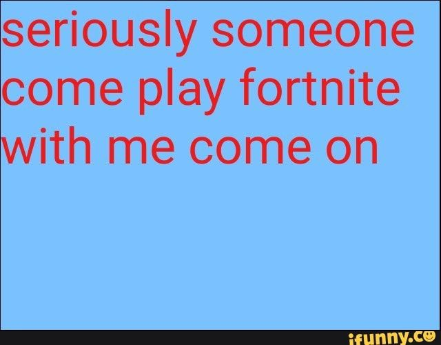 Seriously Someone Come Play Fortnite With Me Come On Ifunny Fortnite Memes Popular Memes