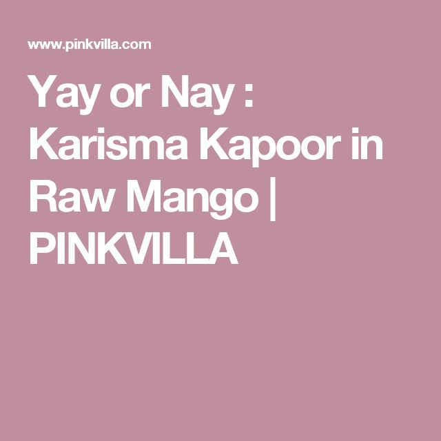 Yay or Nay : Karisma Kapoor in Raw Mango | PINKVILLA