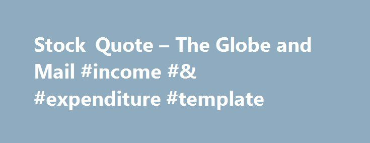 Stock Quote – The Globe and Mail #income #& #expenditure #template http://incom.remmont.com/stock-quote-the-globe-and-mail-income-expenditure-template/  #income ta # The Globe and Mail Upgrade to real-time stock quotes New for 2014, price data for companies listed on the TSX and TSX Venture is updated in real time for Globe Unlimited subscribers. Click or tap now to learn more about Globe Unlimited. Upgrade to real-time stock quotes New for 2014, price data Continue Reading