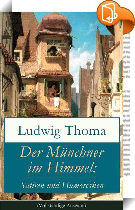 """Der Münchner im Himmel: Satiren und Humoresken (Vollständige Ausgabe)    ::  Dieses eBook: """"Der Münchner im Himmel: Satiren und Humoresken (Vollständige Ausgabe)"""" ist mit einem detaillierten und dynamischen Inhaltsverzeichnis versehen und wurde sorgfältig korrekturgelesen. Ein Münchner im Himmel ist eine humoristische Satire des bayerischen Schriftstellers Ludwig Thoma, die 1911 veröffentlicht wurde. In ihr behandelt Thoma mit einem liebevollen Augenzwinkern das Klischee des typisch ba..."""