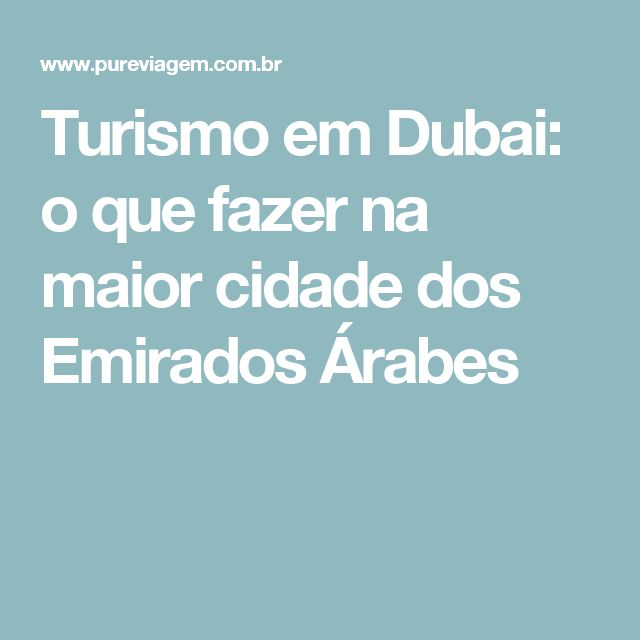 Turismo em Dubai: o que fazer na maior cidade dos Emirados Árabes
