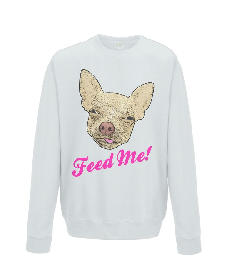 Feed Me Sweatshirt #Chihuahua #Dogs #Fashion #Hungry